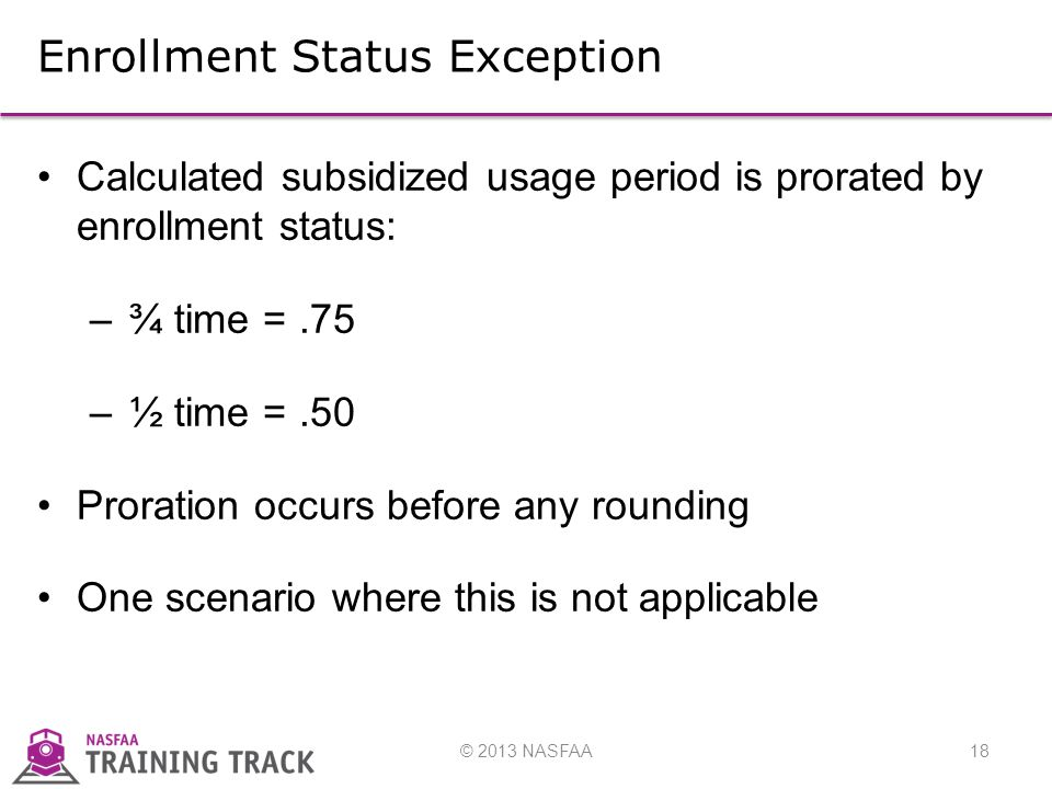 © 2013 NASFAA18 Enrollment Status Exception Calculated subsidized usage period is prorated by enrollment status: –¾ time =.75 –½ time =.50 Proration occurs before any rounding One scenario where this is not applicable