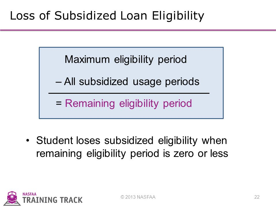 © 2013 NASFAA22 Loss of Subsidized Loan Eligibility Maximum eligibility period – All subsidized usage periods = Remaining eligibility period Student loses subsidized eligibility when remaining eligibility period is zero or less