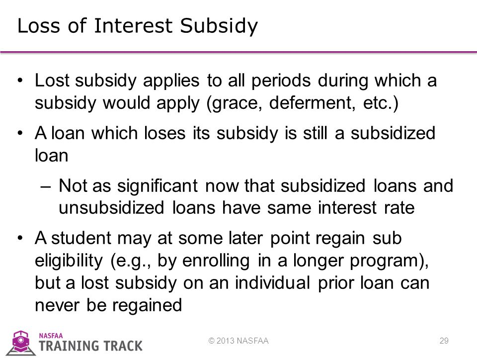 © 2013 NASFAA29 Loss of Interest Subsidy Lost subsidy applies to all periods during which a subsidy would apply (grace, deferment, etc.) A loan which loses its subsidy is still a subsidized loan –Not as significant now that subsidized loans and unsubsidized loans have same interest rate A student may at some later point regain sub eligibility (e.g., by enrolling in a longer program), but a lost subsidy on an individual prior loan can never be regained