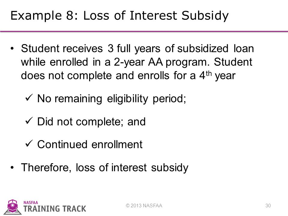© 2013 NASFAA30 Example 8: Loss of Interest Subsidy Student receives 3 full years of subsidized loan while enrolled in a 2-year AA program.