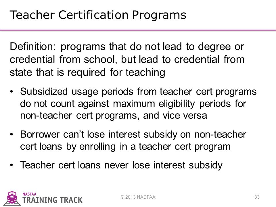 © 2013 NASFAA33 Teacher Certification Programs Definition: programs that do not lead to degree or credential from school, but lead to credential from state that is required for teaching Subsidized usage periods from teacher cert programs do not count against maximum eligibility periods for non-teacher cert programs, and vice versa Borrower can't lose interest subsidy on non-teacher cert loans by enrolling in a teacher cert program Teacher cert loans never lose interest subsidy