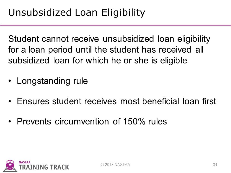 © 2013 NASFAA34 Unsubsidized Loan Eligibility Student cannot receive unsubsidized loan eligibility for a loan period until the student has received all subsidized loan for which he or she is eligible Longstanding rule Ensures student receives most beneficial loan first Prevents circumvention of 150% rules