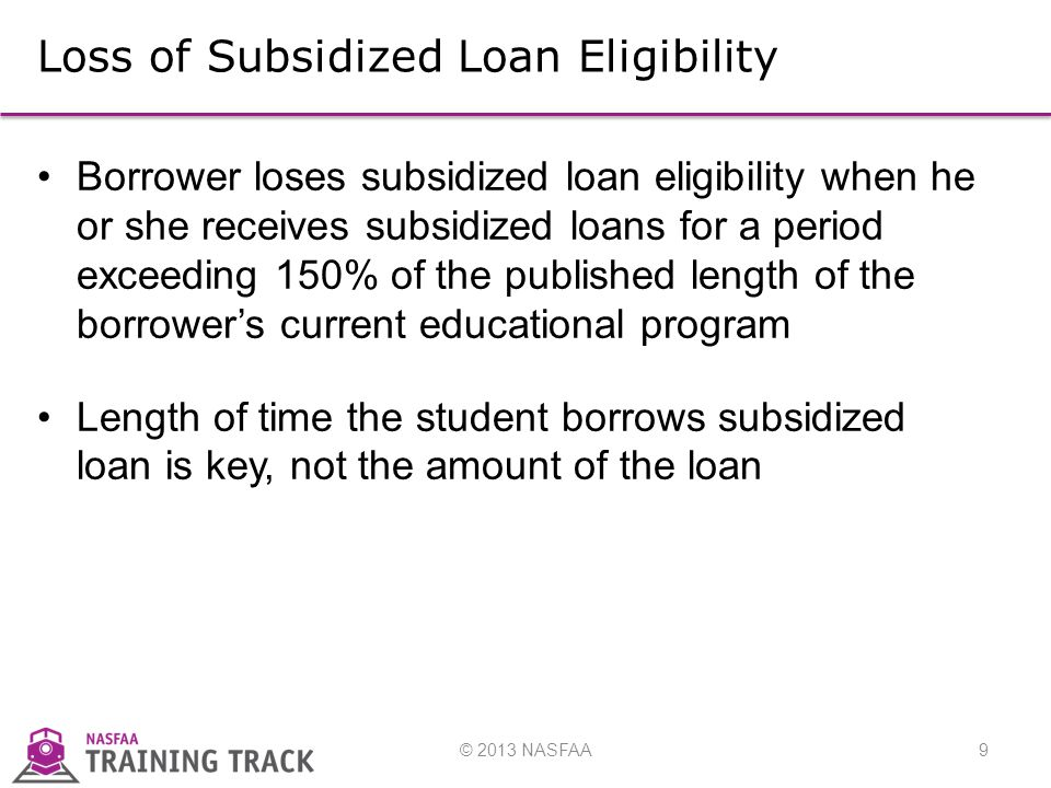 © 2013 NASFAA9 Loss of Subsidized Loan Eligibility Borrower loses subsidized loan eligibility when he or she receives subsidized loans for a period exceeding 150% of the published length of the borrower's current educational program Length of time the student borrows subsidized loan is key, not the amount of the loan