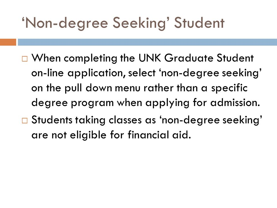 'Non-degree Seeking' Student  When completing the UNK Graduate Student on-line application, select 'non-degree seeking' on the pull down menu rather than a specific degree program when applying for admission.