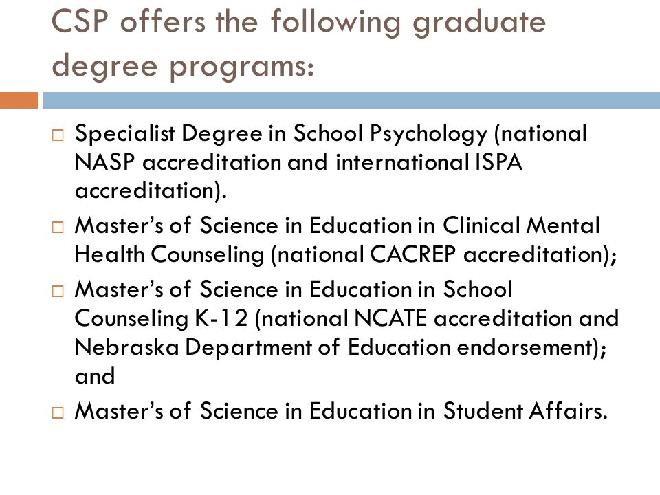 CSP offers the following graduate degree programs:  Specialist Degree in School Psychology (national NASP accreditation and international ISPA accreditation).