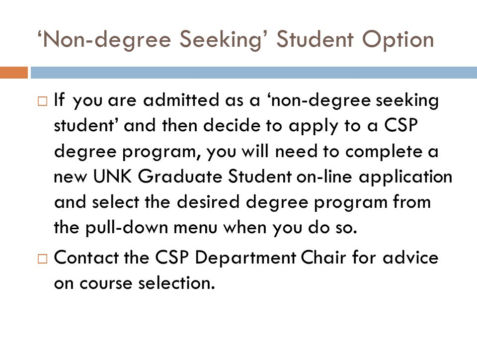 'Non-degree Seeking' Student Option  If you are admitted as a 'non-degree seeking student' and then decide to apply to a CSP degree program, you will need to complete a new UNK Graduate Student on-line application and select the desired degree program from the pull-down menu when you do so.