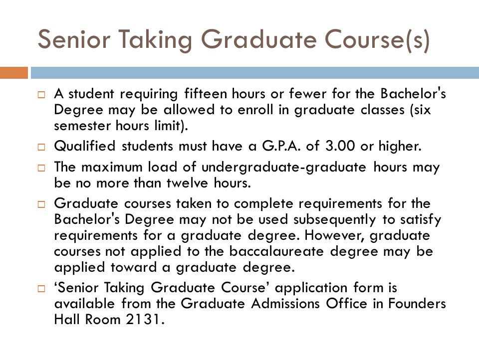 Senior Taking Graduate Course(s)  A student requiring fifteen hours or fewer for the Bachelor s Degree may be allowed to enroll in graduate classes (six semester hours limit).