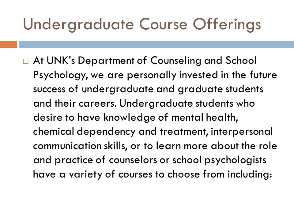 Undergraduate Course Offerings  At UNK's Department of Counseling and School Psychology, we are personally invested in the future success of undergraduate and graduate students and their careers.