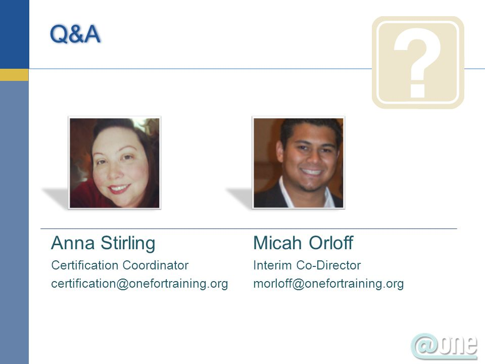 Anna Stirling Certification Coordinator certification@onefortraining.org Q&A Micah Orloff Interim Co-Director morloff@onefortraining.org