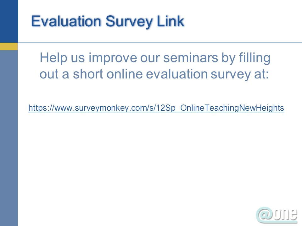 Evaluation Survey Link Help us improve our seminars by filling out a short online evaluation survey at: https://www.surveymonkey.com/s/12Sp_OnlineTeachingNewHeights