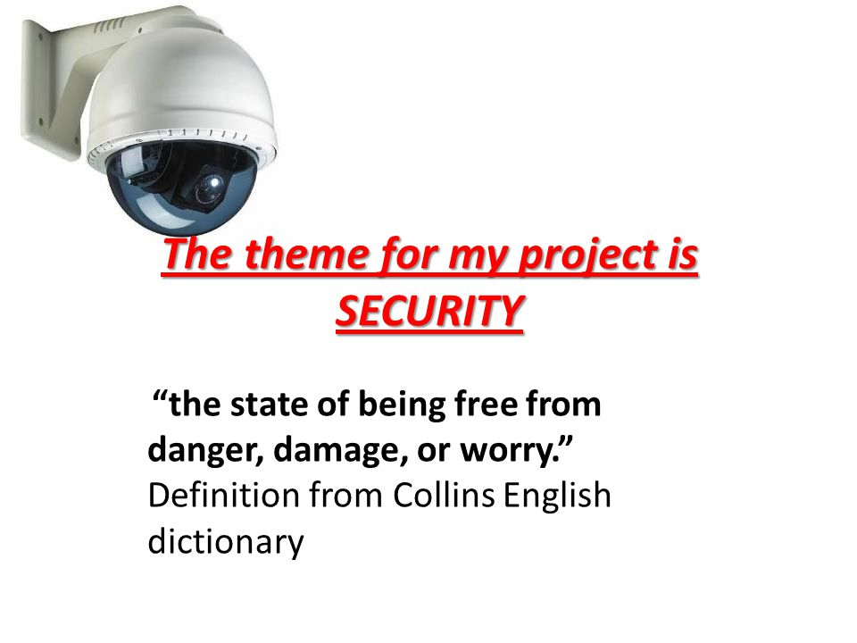 The theme for my project is SECURITY the state of being free from danger, damage, or worry. Definition from Collins English dictionary