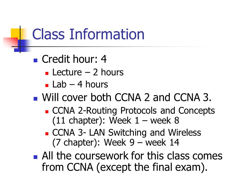 Class Information Credit hour: 4 Lecture – 2 hours Lab – 4 hours Will cover both CCNA 2 and CCNA 3.