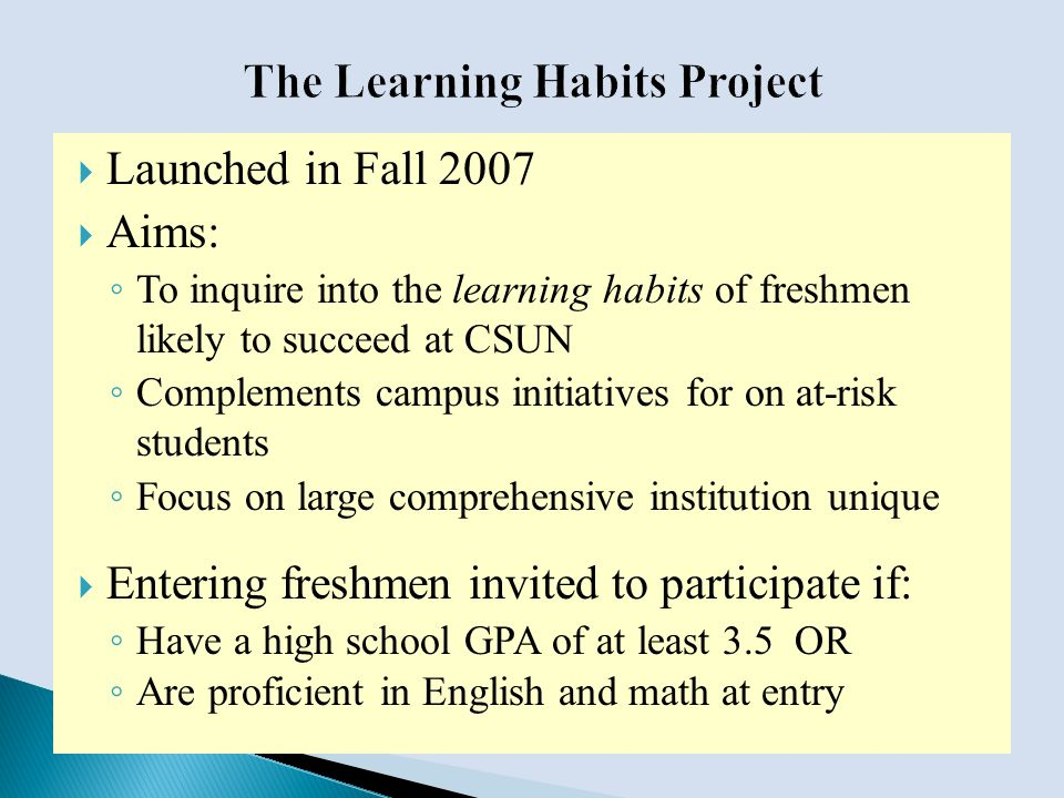  Launched in Fall 2007  Aims: ◦ To inquire into the learning habits of freshmen likely to succeed at CSUN ◦ Complements campus initiatives for on at-risk students ◦ Focus on large comprehensive institution unique  Entering freshmen invited to participate if: ◦ Have a high school GPA of at least 3.5 OR ◦ Are proficient in English and math at entry