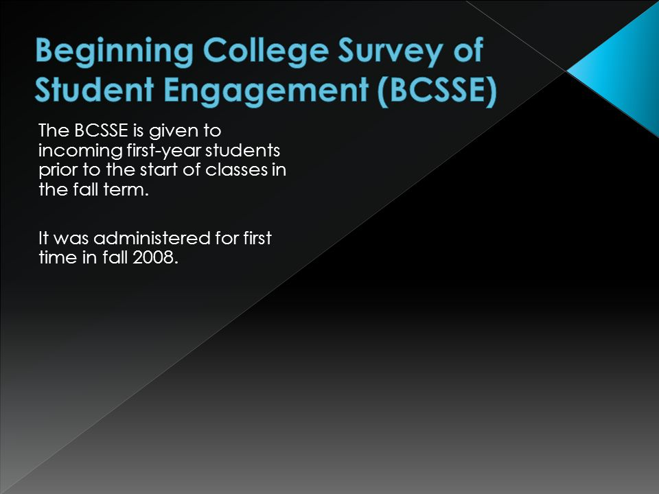 The BCSSE is given to incoming first-year students prior to the start of classes in the fall term.