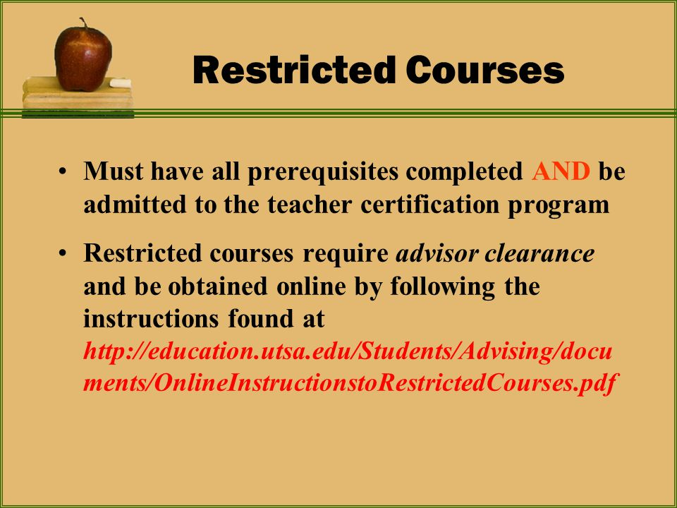 Restricted Courses Must have all prerequisites completed AND be admitted to the teacher certification program Restricted courses require advisor clearance and be obtained online by following the instructions found at http://education.utsa.edu/Students/Advising/docu ments/OnlineInstructionstoRestrictedCourses.pdf