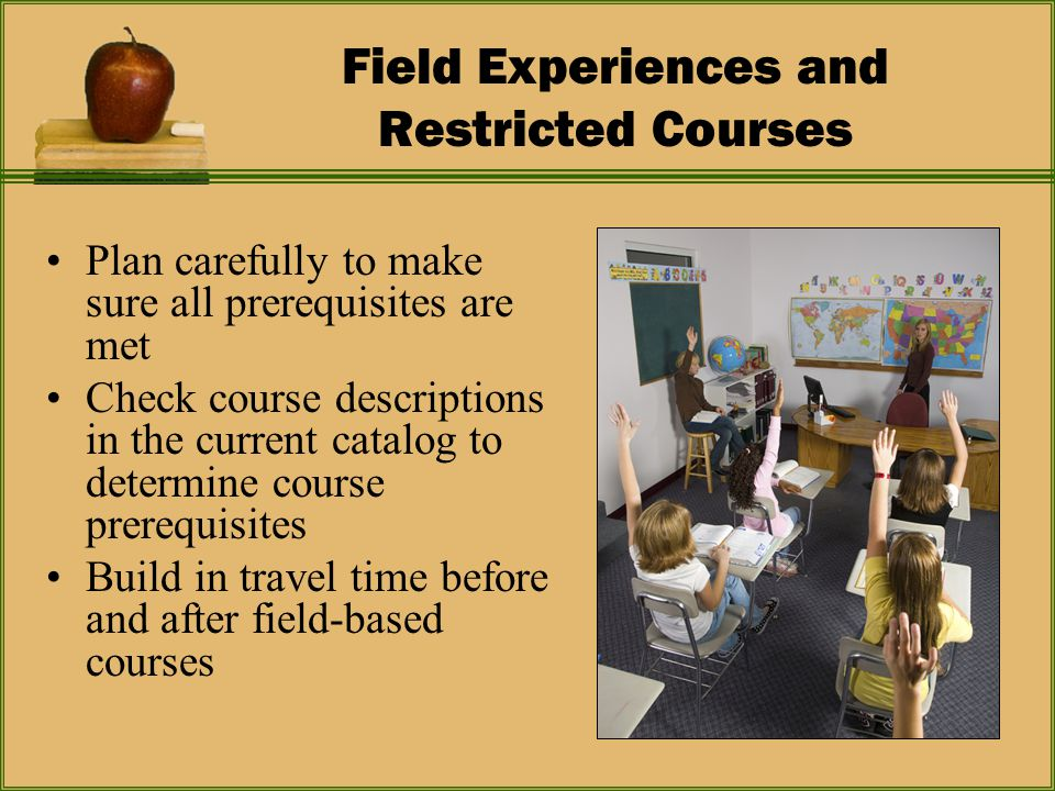 Field Experiences and Restricted Courses Plan carefully to make sure all prerequisites are met Check course descriptions in the current catalog to determine course prerequisites Build in travel time before and after field-based courses