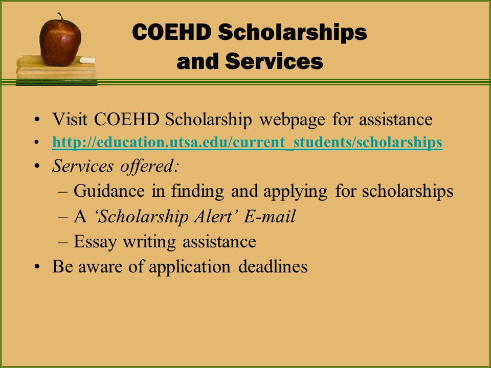 COEHD Scholarships and Services Visit COEHD Scholarship webpage for assistance http://education.utsa.edu/current_students/scholarships Services offered: –Guidance in finding and applying for scholarships –A 'Scholarship Alert' E-mail –Essay writing assistance Be aware of application deadlines