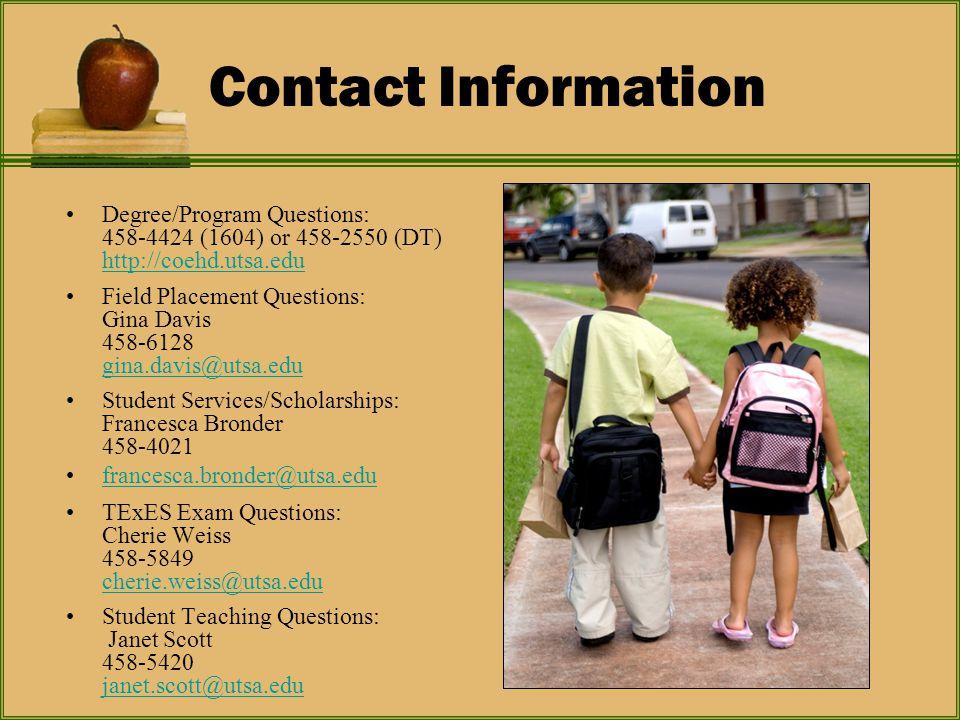 Contact Information Degree/Program Questions: 458-4424 (1604) or 458-2550 (DT) http://coehd.utsa.edu http://coehd.utsa.edu Field Placement Questions: Gina Davis 458-6128 gina.davis@utsa.edu gina.davis@utsa.edu Student Services/Scholarships: Francesca Bronder 458-4021 francesca.bronder@utsa.edu TExES Exam Questions: Cherie Weiss 458-5849 cherie.weiss@utsa.edu cherie.weiss@utsa.edu Student Teaching Questions: Janet Scott 458-5420 janet.scott@utsa.edu janet.scott@utsa.edu
