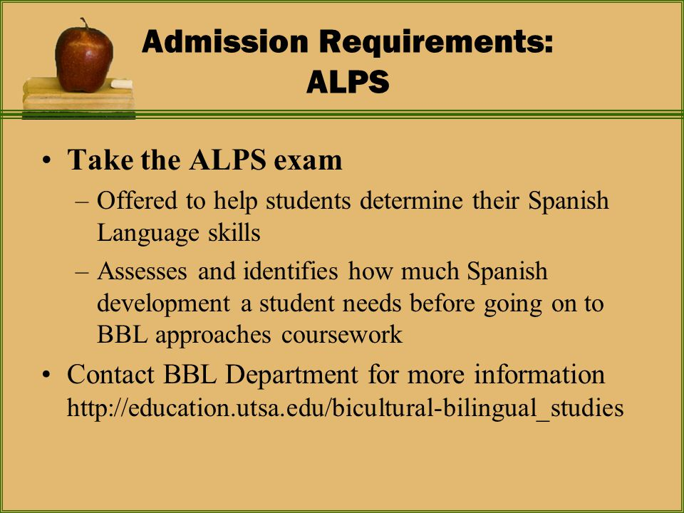 Admission Requirements: ALPS Take the ALPS exam –Offered to help students determine their Spanish Language skills –Assesses and identifies how much Spanish development a student needs before going on to BBL approaches coursework Contact BBL Department for more information http://education.utsa.edu/bicultural-bilingual_studies