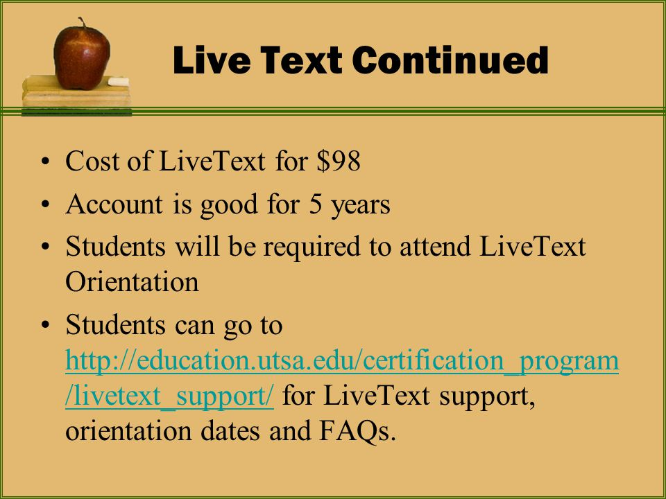 Live Text Continued Cost of LiveText for $98 Account is good for 5 years Students will be required to attend LiveText Orientation Students can go to http://education.utsa.edu/certification_program /livetext_support/ for LiveText support, orientation dates and FAQs.