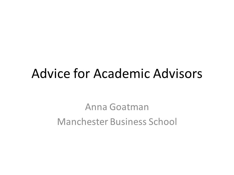 Advice for Academic Advisors Anna Goatman Manchester Business School