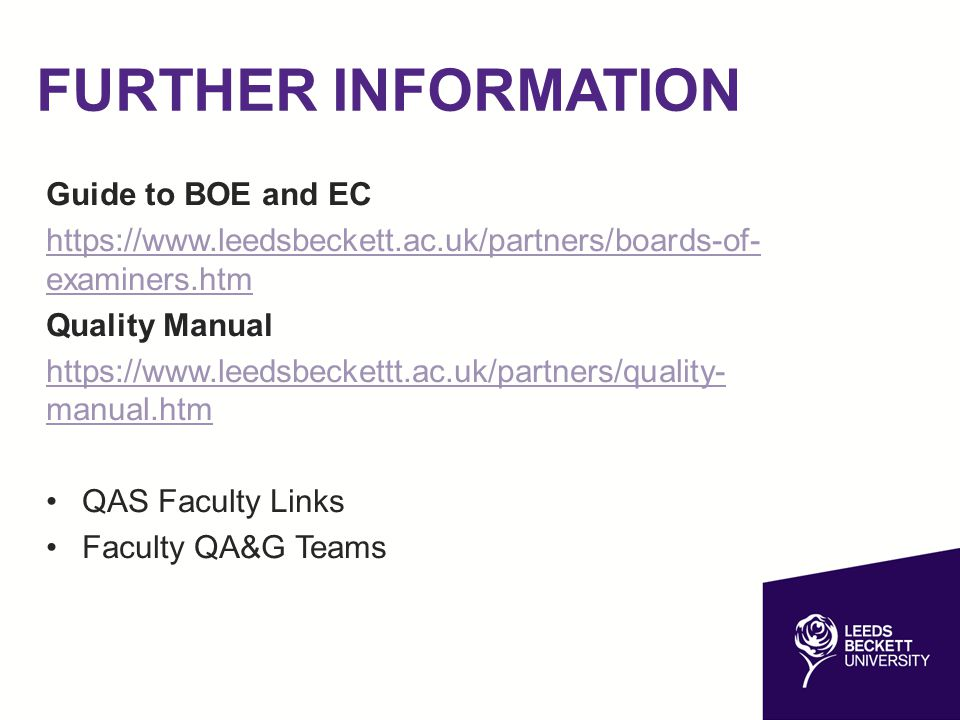 FURTHER INFORMATION Guide to BOE and EC https://www.leedsbeckett.ac.uk/partners/boards-of- examiners.htm Quality Manual https://www.leedsbeckettt.ac.uk/partners/quality- manual.htm QAS Faculty Links Faculty QA&G Teams