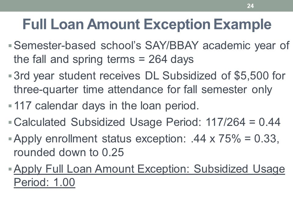 Full Loan Amount Exception Example  Semester-based school's SAY/BBAY academic year of the fall and spring terms = 264 days  3rd year student receives DL Subsidized of $5,500 for three-quarter time attendance for fall semester only  117 calendar days in the loan period.