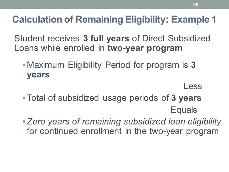 Calculation of Remaining Eligibility: Example 1 Student receives 3 full years of Direct Subsidized Loans while enrolled in two-year program  Maximum Eligibility Period for program is 3 years Less  Total of subsidized usage periods of 3 years Equals  Zero years of remaining subsidized loan eligibility for continued enrollment in the two-year program 28