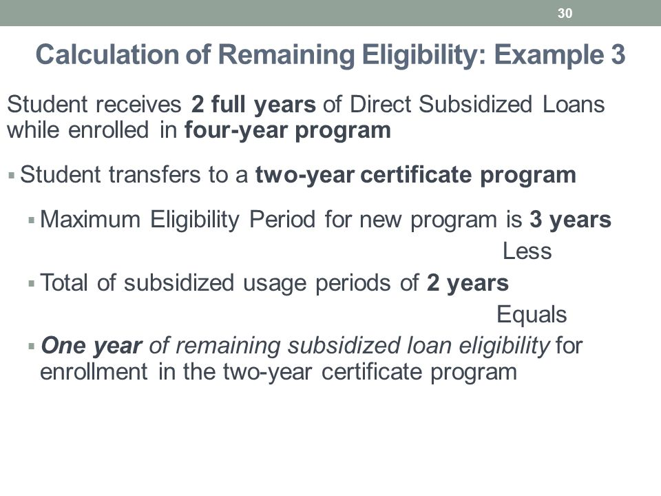 Calculation of Remaining Eligibility: Example 3 Student receives 2 full years of Direct Subsidized Loans while enrolled in four-year program  Student transfers to a two-year certificate program  Maximum Eligibility Period for new program is 3 years Less  Total of subsidized usage periods of 2 years Equals  One year of remaining subsidized loan eligibility for enrollment in the two-year certificate program 30