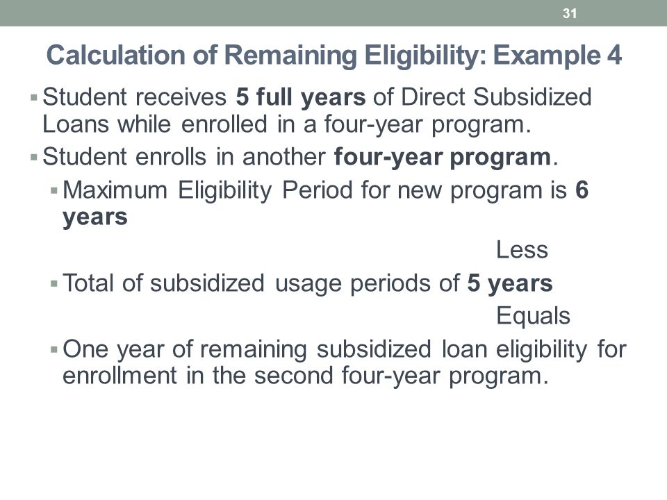 Calculation of Remaining Eligibility: Example 4  Student receives 5 full years of Direct Subsidized Loans while enrolled in a four-year program.