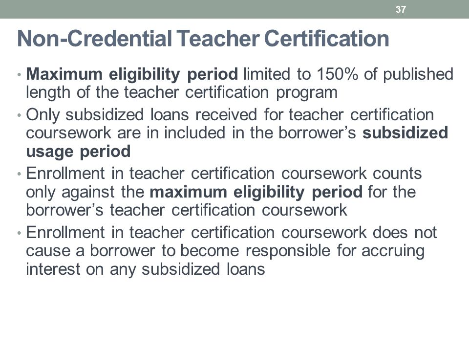 Non-Credential Teacher Certification Maximum eligibility period limited to 150% of published length of the teacher certification program Only subsidized loans received for teacher certification coursework are in included in the borrower's subsidized usage period Enrollment in teacher certification coursework counts only against the maximum eligibility period for the borrower's teacher certification coursework Enrollment in teacher certification coursework does not cause a borrower to become responsible for accruing interest on any subsidized loans 37