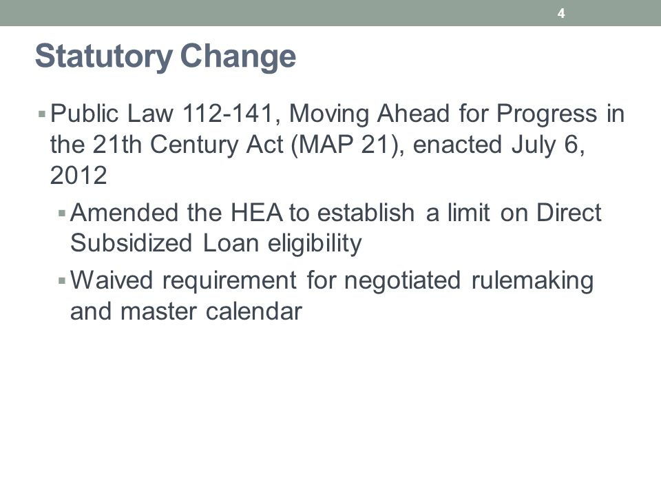 Statutory Change  Public Law 112-141, Moving Ahead for Progress in the 21th Century Act (MAP 21), enacted July 6, 2012  Amended the HEA to establish a limit on Direct Subsidized Loan eligibility  Waived requirement for negotiated rulemaking and master calendar 4