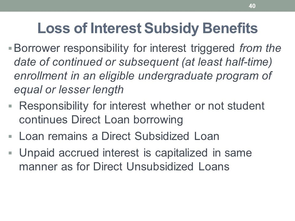 Loss of Interest Subsidy Benefits  Borrower responsibility for interest triggered from the date of continued or subsequent (at least half-time) enrollment in an eligible undergraduate program of equal or lesser length  Responsibility for interest whether or not student continues Direct Loan borrowing  Loan remains a Direct Subsidized Loan  Unpaid accrued interest is capitalized in same manner as for Direct Unsubsidized Loans 40