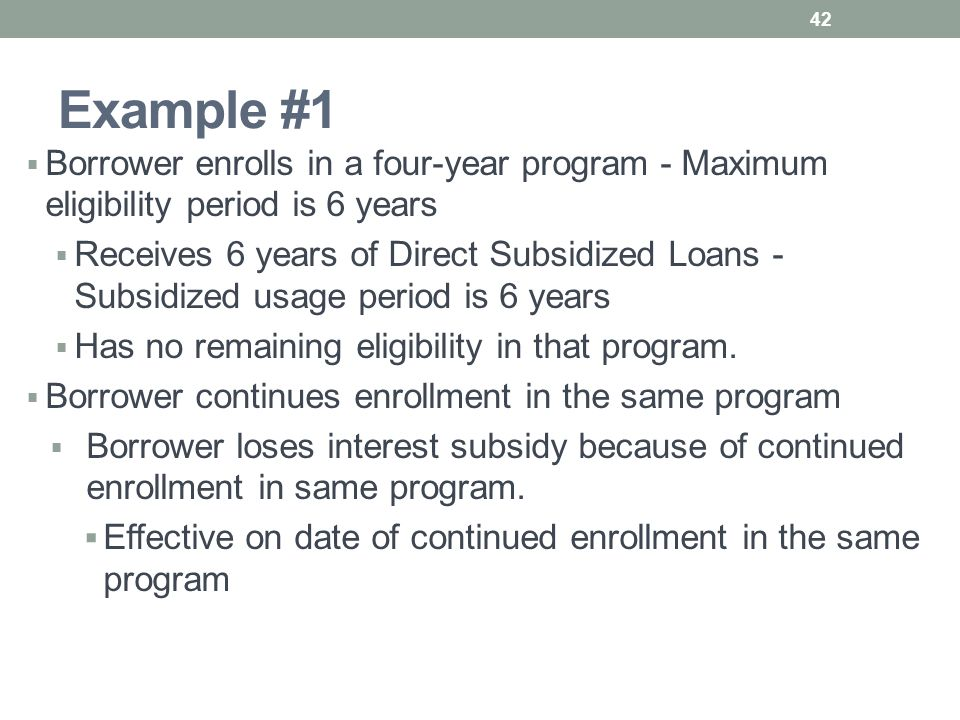 Example #1  Borrower enrolls in a four-year program - Maximum eligibility period is 6 years  Receives 6 years of Direct Subsidized Loans - Subsidized usage period is 6 years  Has no remaining eligibility in that program.