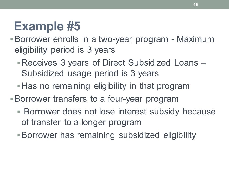 Example #5  Borrower enrolls in a two-year program - Maximum eligibility period is 3 years  Receives 3 years of Direct Subsidized Loans – Subsidized usage period is 3 years  Has no remaining eligibility in that program  Borrower transfers to a four-year program  Borrower does not lose interest subsidy because of transfer to a longer program  Borrower has remaining subsidized eligibility 46