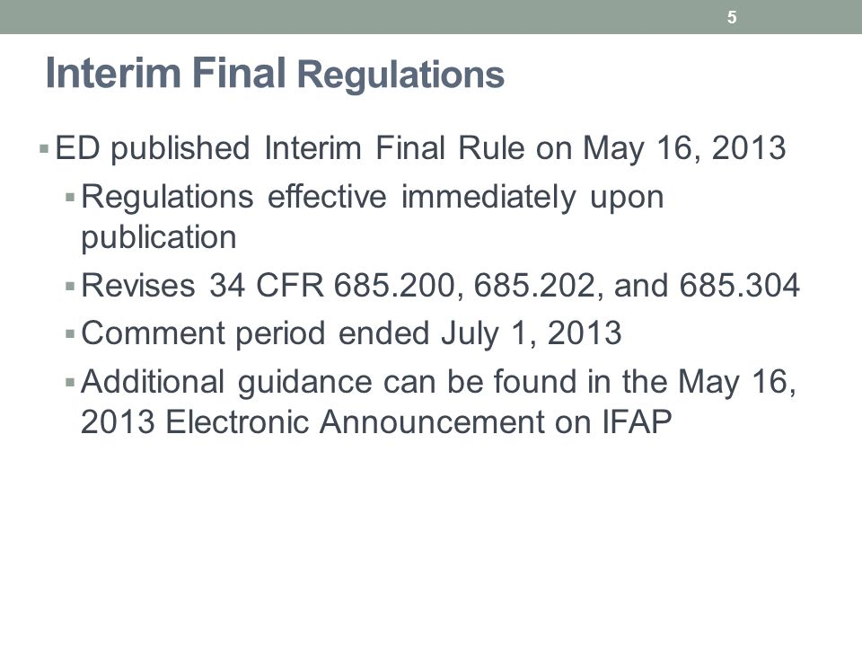 Interim Final Regulations  ED published Interim Final Rule on May 16, 2013  Regulations effective immediately upon publication  Revises 34 CFR 685.200, 685.202, and 685.304  Comment period ended July 1, 2013  Additional guidance can be found in the May 16, 2013 Electronic Announcement on IFAP 5