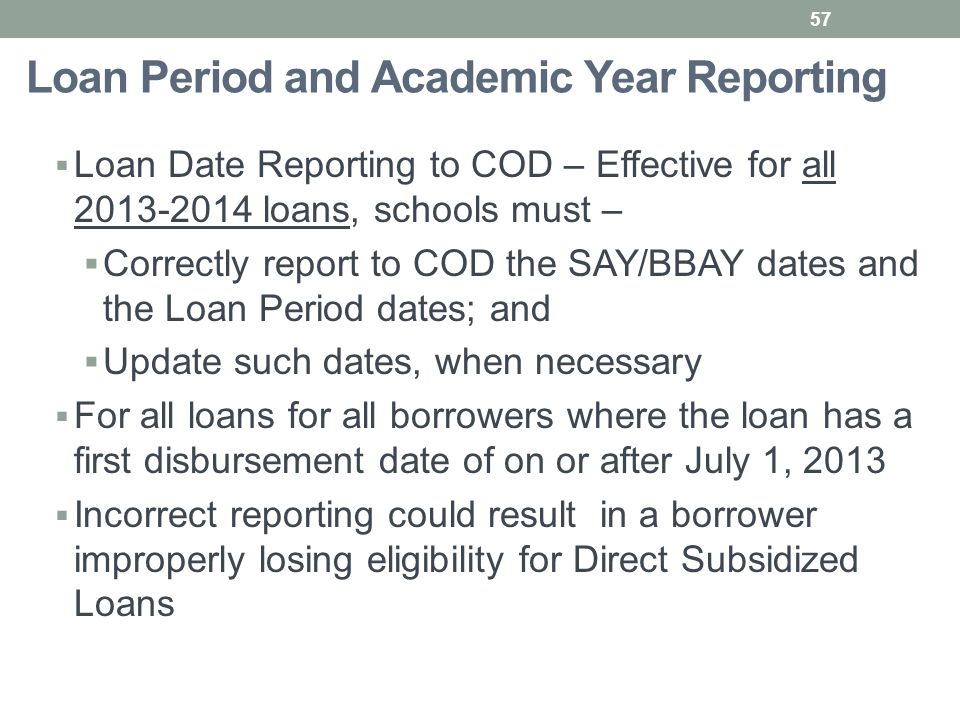 Loan Period and Academic Year Reporting  Loan Date Reporting to COD – Effective for all 2013-2014 loans, schools must –  Correctly report to COD the SAY/BBAY dates and the Loan Period dates; and  Update such dates, when necessary  For all loans for all borrowers where the loan has a first disbursement date of on or after July 1, 2013  Incorrect reporting could result in a borrower improperly losing eligibility for Direct Subsidized Loans 57
