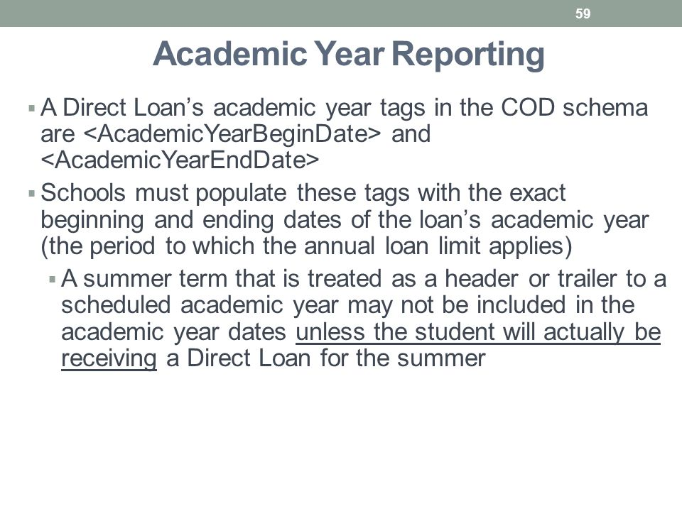 Academic Year Reporting  A Direct Loan's academic year tags in the COD schema are and  Schools must populate these tags with the exact beginning and ending dates of the loan's academic year (the period to which the annual loan limit applies)  A summer term that is treated as a header or trailer to a scheduled academic year may not be included in the academic year dates unless the student will actually be receiving a Direct Loan for the summer 59