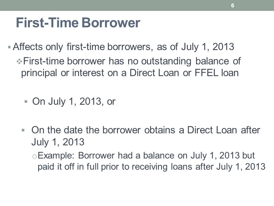 First-Time Borrower  Affects only first-time borrowers, as of July 1, 2013  First-time borrower has no outstanding balance of principal or interest on a Direct Loan or FFEL loan  On July 1, 2013, or  On the date the borrower obtains a Direct Loan after July 1, 2013 o Example: Borrower had a balance on July 1, 2013 but paid it off in full prior to receiving loans after July 1, 2013 6