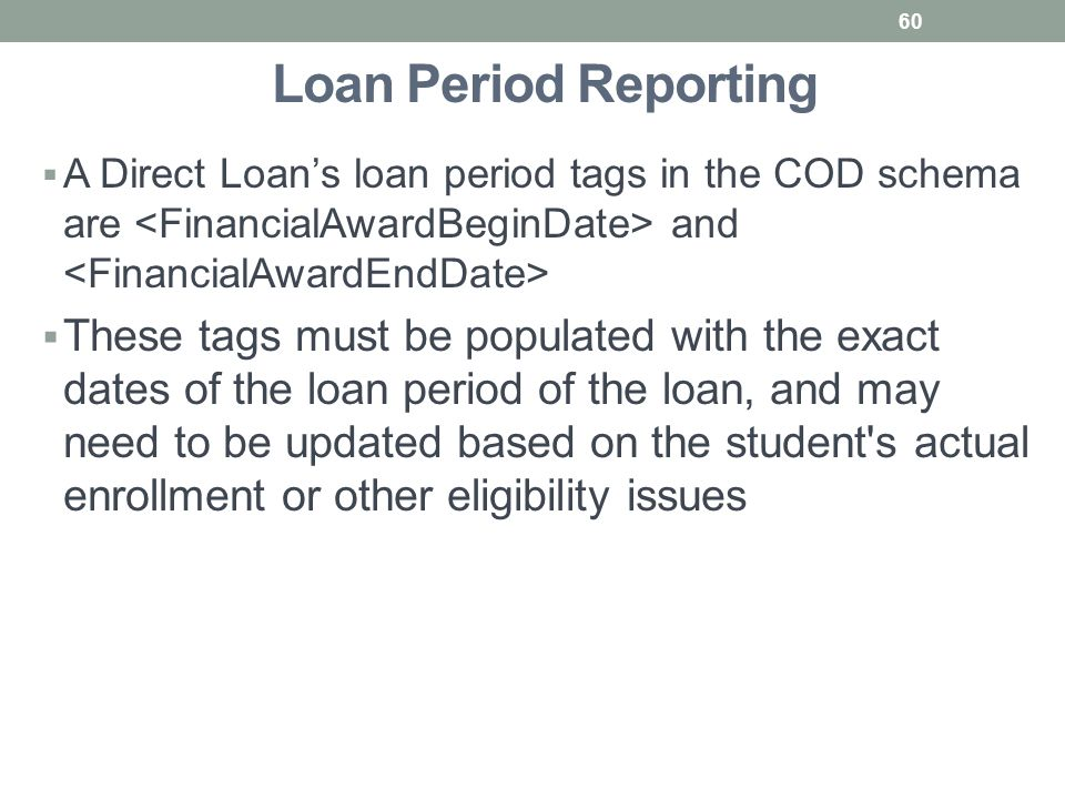Loan Period Reporting  A Direct Loan's loan period tags in the COD schema are and  These tags must be populated with the exact dates of the loan period of the loan, and may need to be updated based on the student s actual enrollment or other eligibility issues 60