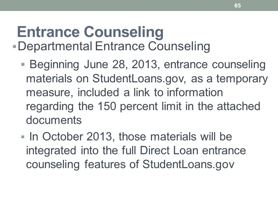 Entrance Counseling  Departmental Entrance Counseling  Beginning June 28, 2013, entrance counseling materials on StudentLoans.gov, as a temporary measure, included a link to information regarding the 150 percent limit in the attached documents  In October 2013, those materials will be integrated into the full Direct Loan entrance counseling features of StudentLoans.gov 65
