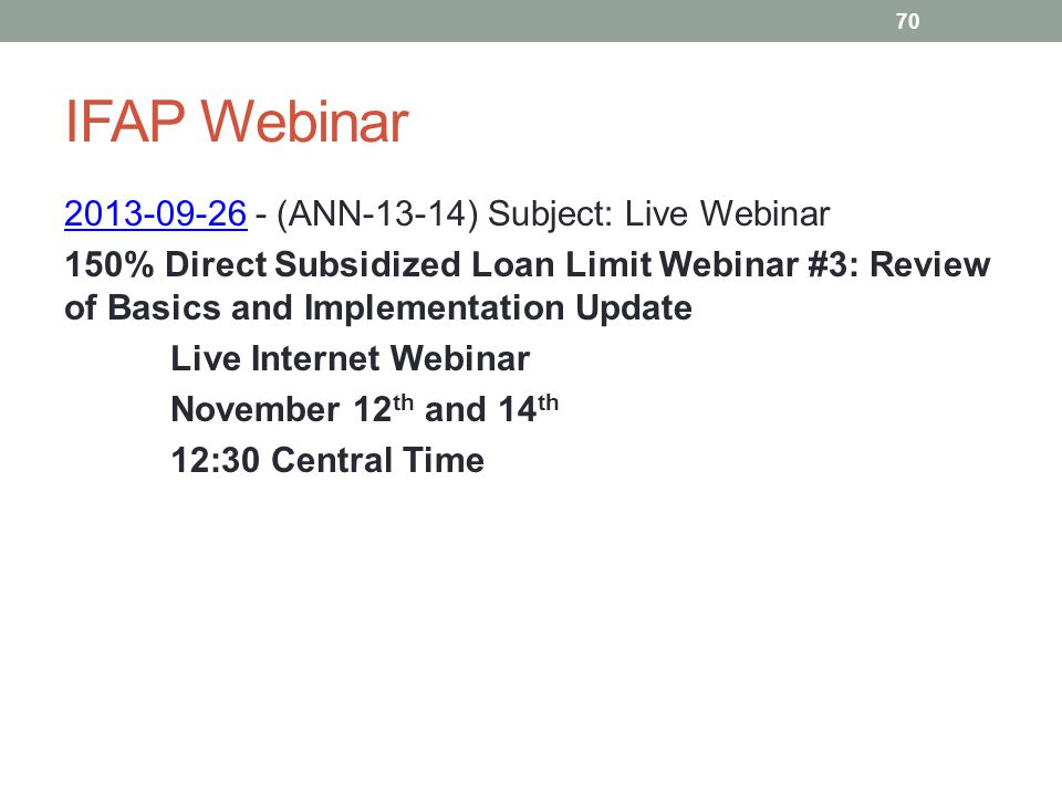IFAP Webinar 2013-09-262013-09-26 - (ANN-13-14) Subject: Live Webinar 150% Direct Subsidized Loan Limit Webinar #3: Review of Basics and Implementation Update Live Internet Webinar November 12 th and 14 th 12:30 Central Time 70