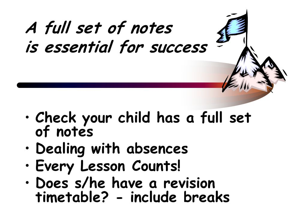 A full set of notes is essential for success Check your child has a full set of notes Dealing with absences Every Lesson Counts.