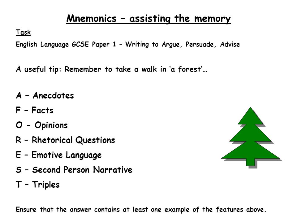 Mnemonics – assisting the memory Task English Language GCSE Paper 1 – Writing to Argue, Persuade, Advise A useful tip: Remember to take a walk in 'a forest'… A – Anecdotes F – Facts O - Opinions R – Rhetorical Questions E – Emotive Language S – Second Person Narrative T – Triples Ensure that the answer contains at least one example of the features above.