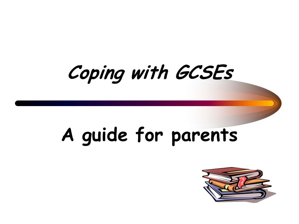 Coping with GCSEs A guide for parents