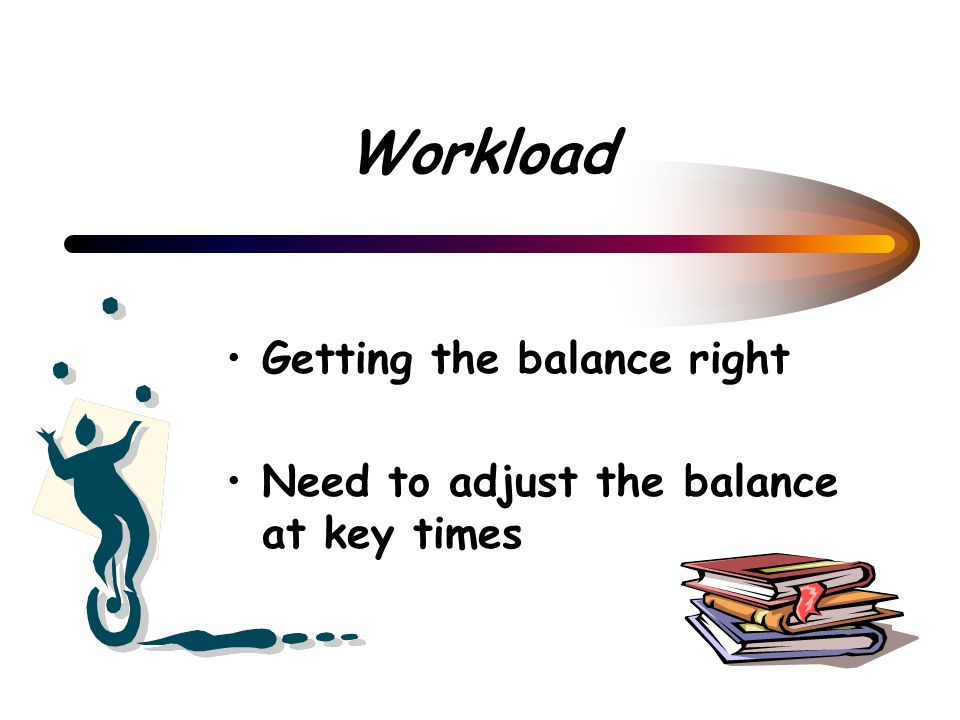 Workload Getting the balance right Need to adjust the balance at key times