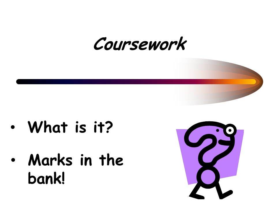 Coursework What is it? Marks in the bank!