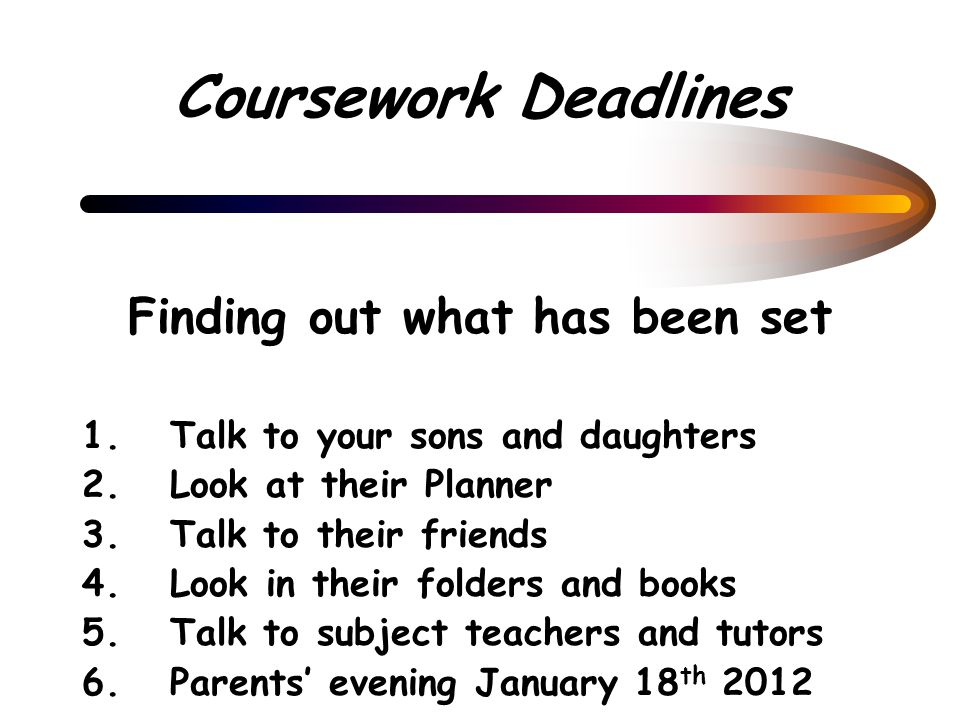 Coursework Deadlines Finding out what has been set 1.Talk to your sons and daughters 2.Look at their Planner 3.Talk to their friends 4.Look in their folders and books 5.Talk to subject teachers and tutors 6.Parents' evening January 18 th 2012