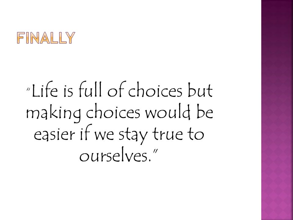 Life is full of choices but making choices would be easier if we stay true to ourselves.