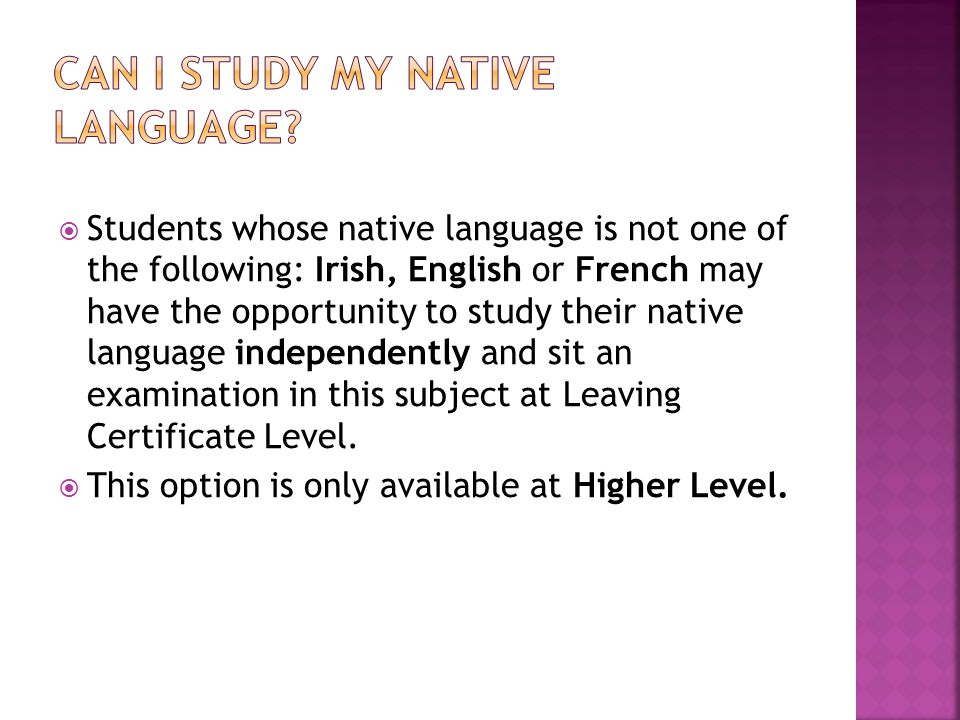  Students whose native language is not one of the following: Irish, English or French may have the opportunity to study their native language independently and sit an examination in this subject at Leaving Certificate Level.